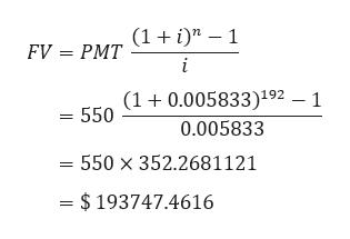 FV PMT ti)n - 1 i 550 (1+0.005833)192 _ 1 0.005833 550 x 352.2681121 =$193747.4616