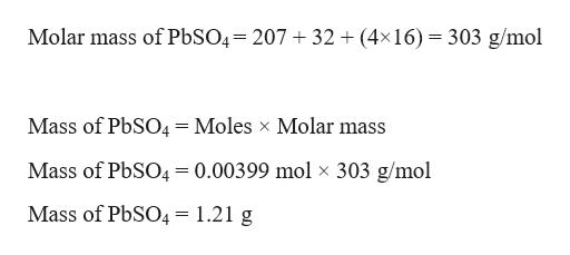 Molar mass of P6SO4= 207 32 (4x16) 303 g/mol Mass of PbSO4=Moles x Molar mass Mass of PbSO4= 0.00399 mol x 303 g/mol Mass of PbSO4 = 1.21 g