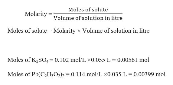 Moles of solute Molarity= volume of solution in litre Moles of solute Molarity x Volume of solution in litre Moles of K2SO4=0.102 mol/L x0.055 L = 0.00561 mol Moles of Pb(C2H3O2)2 = 0.114 mol/L x0.035 L 0.00399 mol