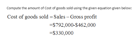 Compute the amount of Cost of goods sold using the given equation given below: Cost of goods sold Sales - Gross profit =$792,000-$462,000 =$330,000