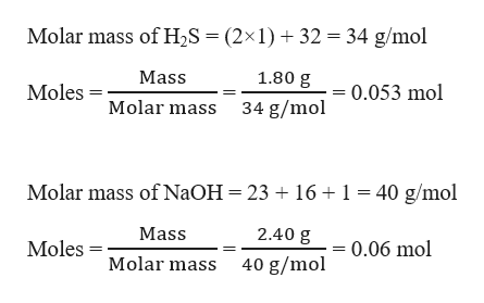 Molar mass of H2S = (2x 1)32 34 g/mol 1.80 g Mass 0.053 mol Moles Molar mass 34 g/mol Molar mass of NaOH 23 161 40 g/mol 2.40 g Mass 0.06 mol Moles Molar mass 40 g/mol
