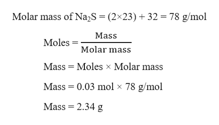 78 g/mol Molar mass of Na2S = (2x23) 32 Mass MolesMolar mass Mass Moles x Molar mass Mass 0.03 mol x 78 g/mol Mass 2.34 g