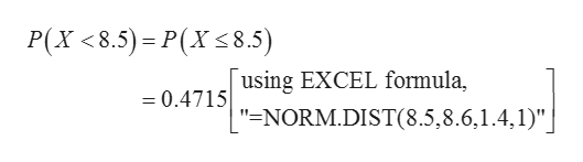 "P(X <8.5) P(X8.5) using EXCEL formula = 0.4715 ""=NORM.DIST(8.5,8.6,1.4,1)"""