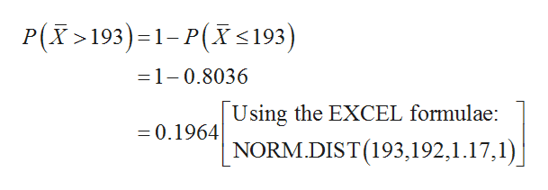 P(X>193)1-P(X< 193) =1-0.8036 Using the EXCEL formulae: NORM.DIST (193,192,1.17,1) -0.1964