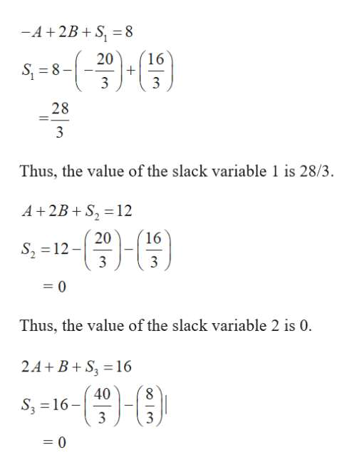 -A+2B+S, = 8 20 16 S 8 3 3 28 3 Thus, the value of the slack variable 1 is 28/3. A+2B S2 12 16 20 S, 12- 3 3 0 Thus, the value of the slack variable 2 is 0. 2A+ B+S 16 40 8 S3 16 3 0