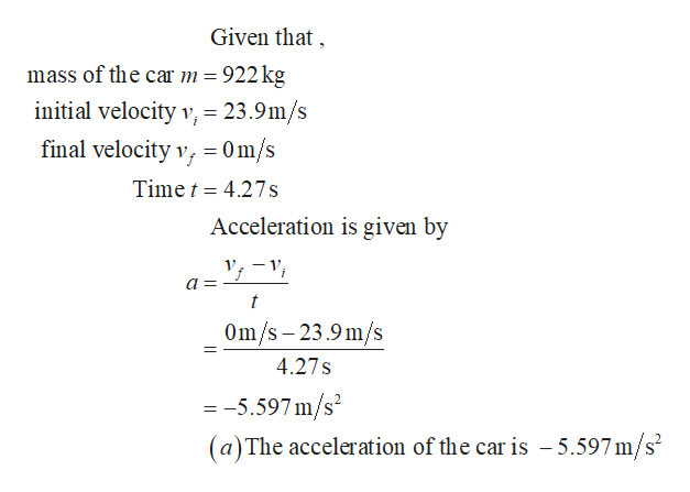 Given that mass of the car m 922 kg initial velocity v, = 23.9m/s final velocity v, = Om/s 4.27 s Time t Acceleration is given by 1 t Om/s 23.9m/s 4.27 s -5.597m/s2 (a)The acceleration of the car is -5.597m/s2