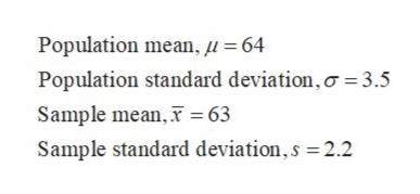 Population mean, u 64 Population standard deviation, o 3.5 Sample mean, 63 Sample standard deviation,s =2.2