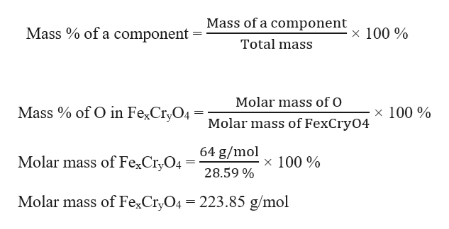 Mass of a component Mass % of a component 100 % Total mass Molar mass of O of O in Fe2Cr,O4 = Molar mass of FexCry04 Mass x 100% 64 g/mol Molar mass of FexCryO4 x 100% 28.59 % Molar mass of FexCryO4 223.85 g/mol