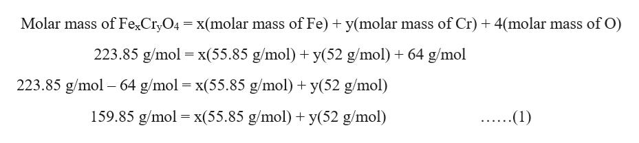 Molar mass of FexCryO4 x(molar mass of Fe) y(molar mass of Cr) 4(molar mass of O) 223.85 g/mol x(55.85 g/mol) y(52 g/mol) 64 g/mol 223.85 g/mol 64 g/mol x(55.85 g/mol)y(52 g/mol) = 159.85 g/mol x(55.85 g/mol) y(52 g/mol) (1)