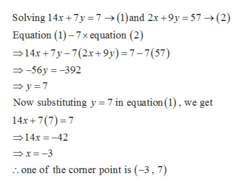 7 ->(1)and 2x +9y 57(2) Solving 14x 7y Equation (1)-7x equation (2) 14x+7y-7(2x+9y) = 7-7 (57) -56y-392 y 7 Now substituting y = 7 in equation(1), we get 14x 7(7) 7 >14x=-42 x-3 one of the comer point is (-3,7)