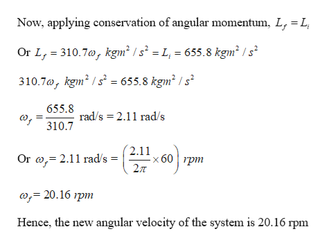 L Now, applying conservation of angular momentum, L, Or L, 310.7a, kgm2 /s2 = L, = 655.8 kgm2 / s2 310.7a, kgm2s= 655.8 kgm2 /s2 655.8 о, rad/s 2.11 rad/s 310.7 2.11 x 60 pm 2л ( 2.11 rad/s = Or a; 20.16 rpm Hence, the new angular velocity of the system is 20.16 rpm
