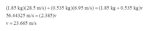 (1.85 kg)(28.5 m/s)+ (0.535 kg)(6.95 m/s) (1.85 kg 0.535 kg )v 56.44325 m/s (2.385)v v 23.665 m/s