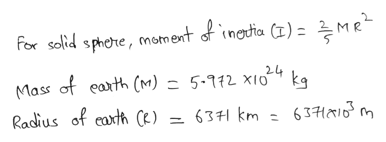 For solid sphere, moment inetia (I) = MR 24 Mass of earth (M) = 5-112 XIO 63 km kg 63H m Radius of eaxth (e)