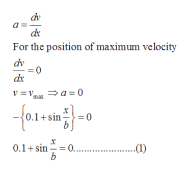 dv a For the position of maximum velocity dv dx v = v, a 0 ma 0.1+sin 0 = x 0.... b 0.1 sin ..(1)