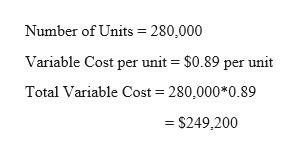 Number of Units 280,000 Variable Cost per unit = $0.89 per unit Total Variable Cost 280,000*0.89 $249,200