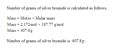 Number of grams of silver bromide is calculated as follows Mass Moles x Molar mass Mass 2.172mol x 187.77 g/mol Mass 407.8 g Number of grams of silver bromide is 407.8g