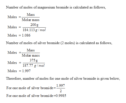 Number of moles of magnesium bromide is calculated as follows Mass Moles Molar mass 200 g Moles 184.113 g/mol Moles 1.086 Number of moles of silver bromide (2 moles) is calculated as follows Mass Moles Molar mass 375 g Moles 187.77 g/mol Moles 1.997 Therefore, number of moles for one mole of silver bromide is given below 1.997 For one mole of silver bromi de= 2 For one mole of silver bromide-0.9985