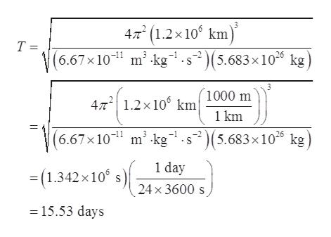 4/m(1.2x10 km T = (6.67x10 m kg s2(5.683x10 kg 1000 m 4T2 1.2x106 km 1 km (6.67x10 m2 kg.s(5.683x10 kg 1 day (1.342x 10 24x 3600s 15.53 days
