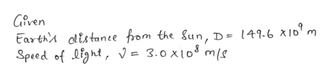 Given Earth olistance fom the Sun, D= 149.6 x16m Speed of ight, V= 3.0 x103 ms