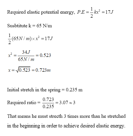 Required elastic potential energy, P.E=k* =17J Susbtitute k 65 N/m (65N/m)xx17J 34J - 0.523 65N/ m = f0.523 = 0.723m Initial stretch in the spring = 0.235 m 0./253.07 3 0.235 Required ratio That means he must strecth 3 times more than he stretched in the beginning in order to achieve desired elastie energy