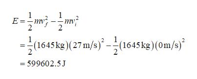 1 E m 1 (1645kg)(27 m/s)-(1645 kg) (0m/s) =599602.5J