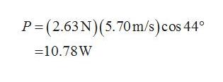 P=(2.63N)(5.70m/s) cos 44 10.78W
