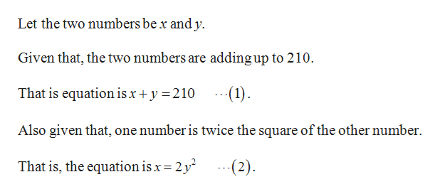 Let the two numbers be x and y. Given that, the two numbers are adding up to 210. That is equation isx +y 210 -1) Also given that, one number is twice the square of the other number 2 (2) That is, the equation is x 2y