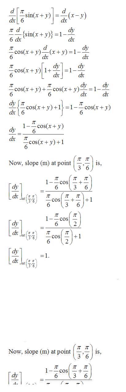 -sin(x + y) dx6 dy ла {sin(x + y)} =1- 6 dx dx dy d -(x+ y) = 1 - dx -cos(x + y 6 dx dy =1-- dy cos(x y1 dx dy dy =1 dx cos(x y)sx+ y): 6 dc 6 dy T dx6 cos(x y os(x+ y)+1} =1- 1-Tcos(+y) dy 6 dx cos(x+y) is 3 6 Now, slope (m) at point 1- cos 6 dy 6 п cos 3 п +1 6 6 1 - cos dy +1 dy 1 л п is Now, slope (m) at point 1- cos 6 dy 6 +