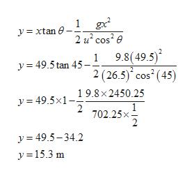 1 gx 2 u cos2e 9.8(49.5) 2 (26.5) cos (45) yxtan 1 y=49.5tan 45 19.8x2450.25 y 49.5x1 2 702.25x 2 y=49.5-34.2 y15.3 m