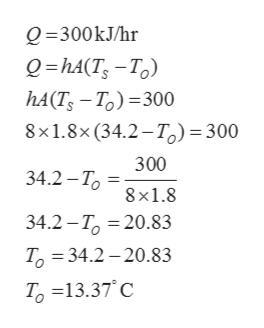 Q 300kJ/hr 0-hA(T, —То) hА(T, — Т.) %—300 8x1.8x(34.2-Т.) — 300 300 34.2 - Т 8 x1.8 34.2 -Т, 3 20.83 Т. 3 34.2 — 20.83 Т, 313.37' С
