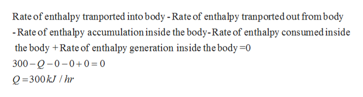 Rate of enthalpy tranported into body - Rate of enthalpy tranported out from body -Rate of enthalpy accumulation inside the body-Rate of enthalpy consumed inside the body +Rate of enthalpy generation inside the body =0 300-Q-0-0+0 = 0 Q =300kJhr