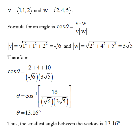 (2,4,5) v (1,1,2 and w angle is COSA=V:W MWl Formula for an VG and w2 +42 +5? = 3«/5 MV2 Therefore 2+410 cose (315 16 0 cos |(J (315) 63V 0 13.16° Thus, the smallest angle between the vectors is 13.16°