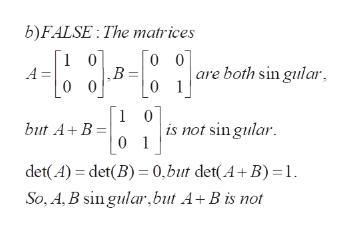 b)FALSE: The matrices 1 0 0 0 are both sin gular A ,В. 0 0 0 1 1 0 is not sin gular 0 1 but A+ B det(A) det(B) 0,but det(A+ B) 1 So, A,B sin gular,but A+B is not