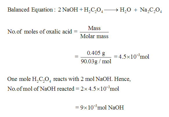 Balanced Equation: 2 N2OH H2C204- H2ONa2C20 Mass No.of moles of oxalic acid Molar mass 0.405 g 90.03g/mol -4.5x10 mol One mole H,C,04 reacts with 2 mol N2OH. Hence, No.of mol of NaOH reacted = 2x 4.5x10mol = 9x 10mol NaOH