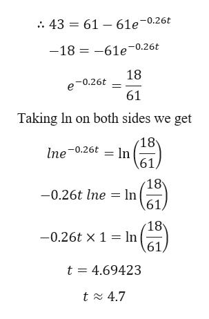 . 43 61 - 61e~0.26t -18 -61e0.26t 18 e-0.26t 61 Taking In on both sides we get 18 lne 0.26t ln 61) 18 -0.26t lne ln 61 18 ln 61/ -0.26t x 1 t 4.69423 t 4.7