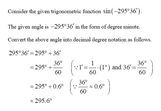 Consider the given trigonometric function sin(-295°36') The given angle is -295°36 in the form of degree minute Convert the above angle into decimal degree notation as follows. 295°36' 295° +36' 36° 36° (1°) and 36 60 =295° 60 60 36° =295°0.6 0.60 60 295.60