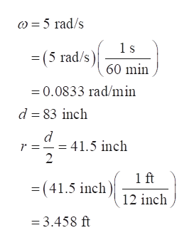 = 5 rad/s = (5 rad/s) 60 min =0.0833 rad/1min d 83 inch -41.5 inch 2 1 ft = (41.5 inch)12 inch = 3.458 ft