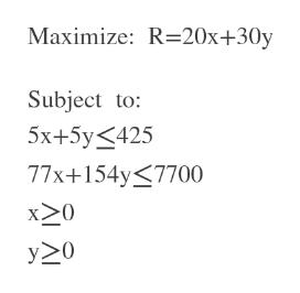 Maximize: R 20x+30y Subject to 5x+5y425 77x+154y 7700 y>0