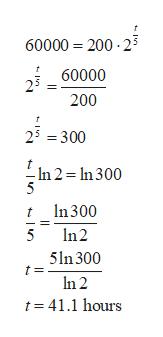 60000 200 2 60000 200 25 =300 In 2 = In 300 In 300 t n 2 5 5ln 300 n 2 t 41.1 hours