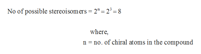 """No of possible stereoisomers = 2""""= 23 = 8 where, n no. of chiral atoms in the compound"""