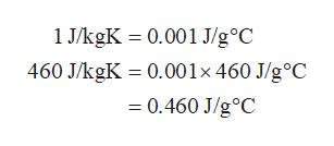 1 J/kgK 0.001 J/g°C 460 J/kgK 0.001x 460 J/g°C 0.460 J/g°C
