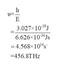 h E 3.027X1019J 6.626x 1034 Js -4.568x101s =456.8THZ