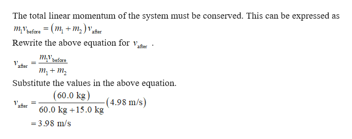 The total linear momentum of the system must be conserved. This can be expressed as тубre — (m, + т,) ,. Rewrite the above equation for v, after mvbafore 1 after т, + т, Substitute the values in the above equation (60.0 kg) (4.98 m/s) 1V after 60.0 kg15.0 kg = 3.98 m/s