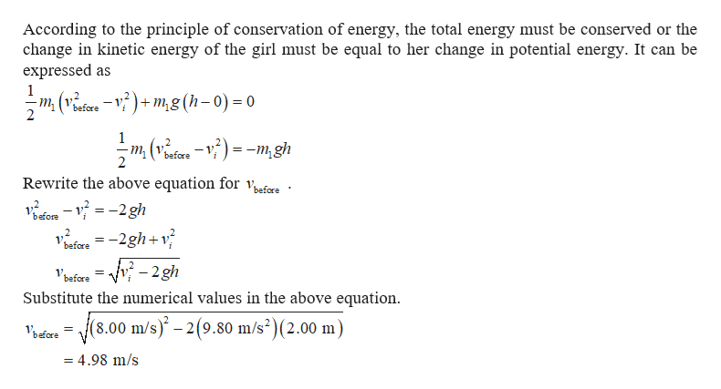 According to the principle of conservation of energy, the total energy must be conserved or the change in kinetic energy of the girl must be equal to her change in potential energy. It can be expressed as 1 m (vefere -V)+m,g (h-0) = 0 1 -m, (v^efce-V)=-m, gh before 2 Rewrite the above equation for vafere before before = -2gh+v^ -v- 2gh i Vbafore = Substitute the numerical values in the above equation (8.00 m/s)-2(9.80 m/s2)(2.00 m) = 4.98 m/s