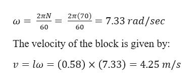2π (70) 2πΝ 7.33 rad/sec 60 60 The velocity of the block is given by: l (0.58) x (7.33) = 4.25 m/s v