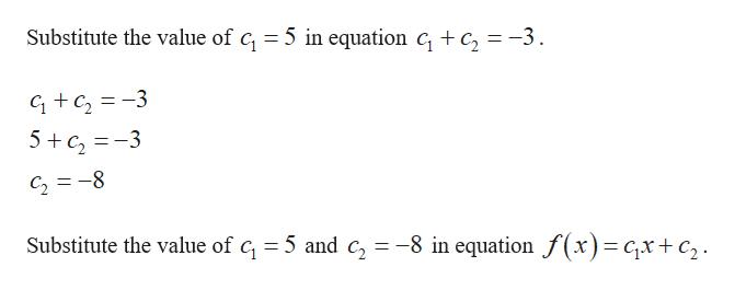 Substitute the value of c = 5 in equation c, + c, = -3. GC23 5c3 C28 Substitute the value of c, 5 and c, =-8 in equation f(x)= cx +c2