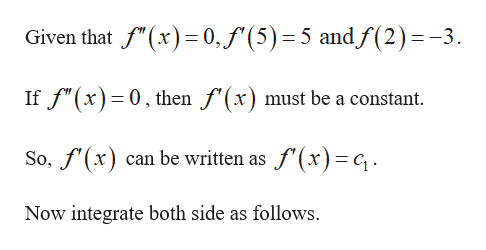 """Given that f""""(x) 0,f'(5) 5 andf(2)=-3 If f""""(x) 0, then f'(x) must be a constant So,f(x) can be written as f'(x)c Now integrate both side as follows."""