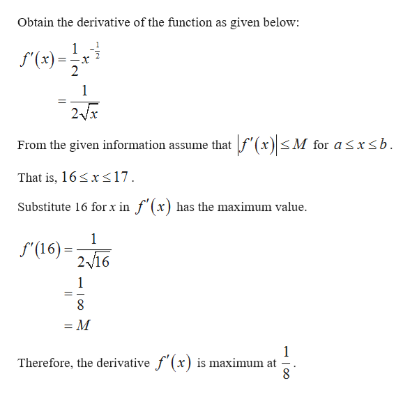 Obtain the derivative of the function as given below 1 f(x)= 2 1 2/x M for asx<b From the given information assume that That is, 16x<17 Substitute 16 for x in f (x) has the maximum value 1 f(16)216 1 = M 1 maximum at Therefore, the derivative f (x) i