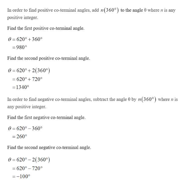 In order to find positive co-terminal angles, add n(360°) to the angle 0 wheren is any positive integer. Find the first positive co-terminal angle 0=620°+360° 980° Find the second positive co-terminal angle 0 6200 2(360° 620° 720° =1340° In order to find negative co-terminal angles, subtract the angle e by n(360°) where n is any positive integer. Find the first negative co-terminal angle. e 620° 360 260° Find the second negative co-terminal angle 0=620-2(360°) -620°-7200 -100°
