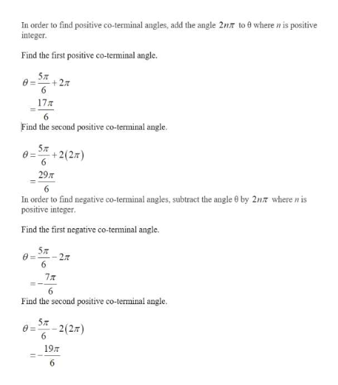 In order to find positive co-terminal angles, add the angle 2nr to 0 where n is positive integer Find the first positive co-terminal angle. 5л +2 6 17T 6 Find the second positive co-terminal angle. 5л +2(27) 6 29m 6 In order to find negative co-terminal angles, subtract the angle 0 by 2n7 where n is positive integer. Find the first negative co-terminal angle. 5л 27 6 7T Find the second positive co-terminal angle. 5л 2(2) Ө- 6 19T 6